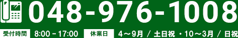 048-976-1008 受付時間 8:00 - 17:00 休業日 4〜9月 / 土日祝 ・ 10〜3月 / 日祝